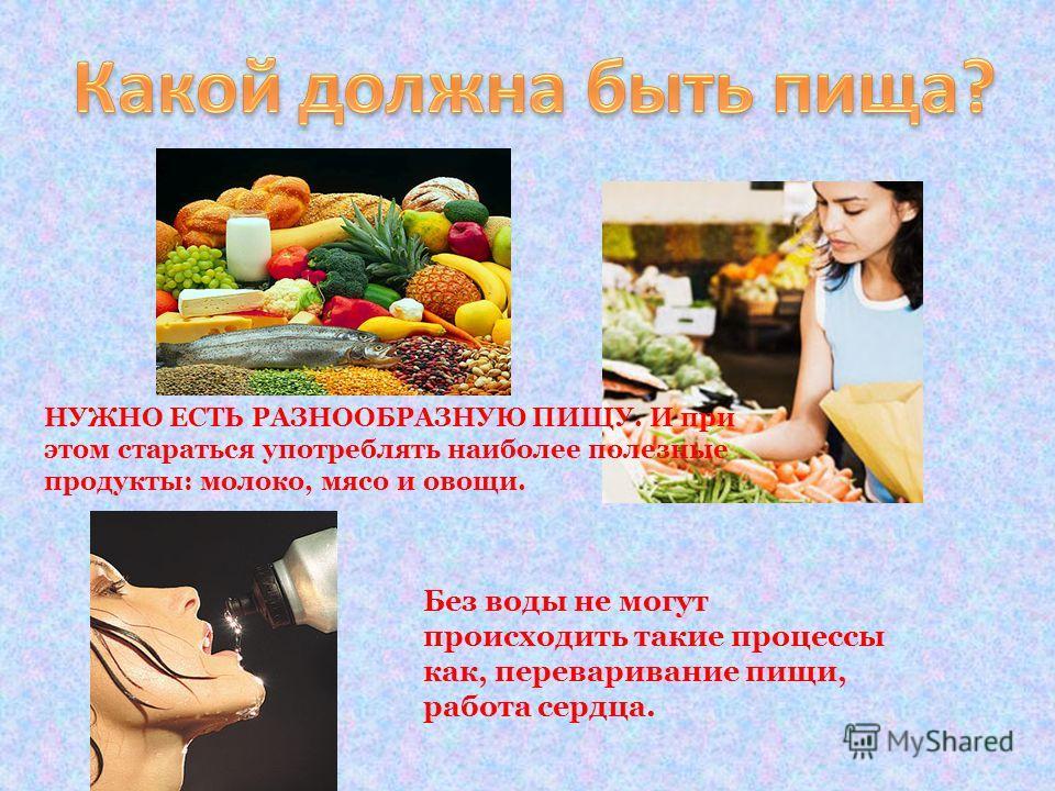 НУЖНО ЕСТЬ РАЗНООБРАЗНУЮ ПИЩУ. И при этом стараться употреблять наиболее полезные продукты: молоко, мясо и овощи. Без воды не могут происходить такие процессы как, переваривание пищи, работа сердца.