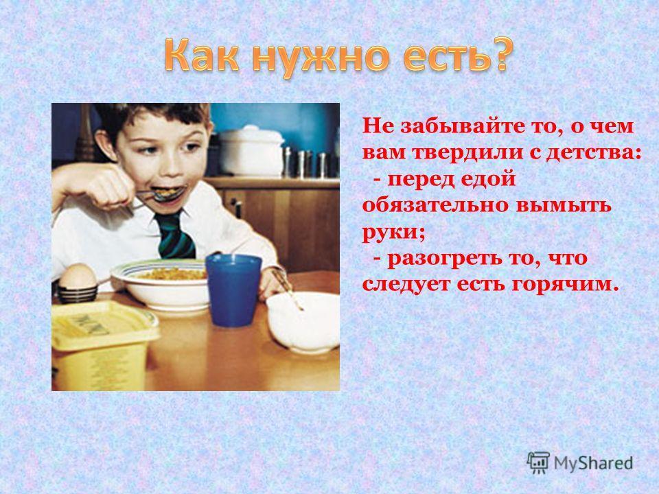 Не забывайте то, о чем вам твердили с детства: - перед едой обязательно вымыть руки; - разогреть то, что следует есть горячим.