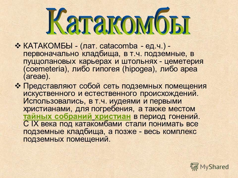 КАТАКОМБЫ - (лат. catacomba - ед.ч.) - первоначально кладбища, в т.ч. подземные, в пуццолановых карьерах и штольнях - цеметерия (coemeteria), либо гипогея (hipogea), либо ареа (areae). Представляют собой сеть подземных помещения искуственного и естес