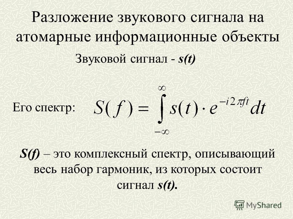 Разложение звукового сигнала на атомарные информационные объекты Звуковой сигнал - s(t) Его спектр: S(f) – это комплексный спектр, описывающий весь набор гармоник, из которых состоит сигнал s(t).