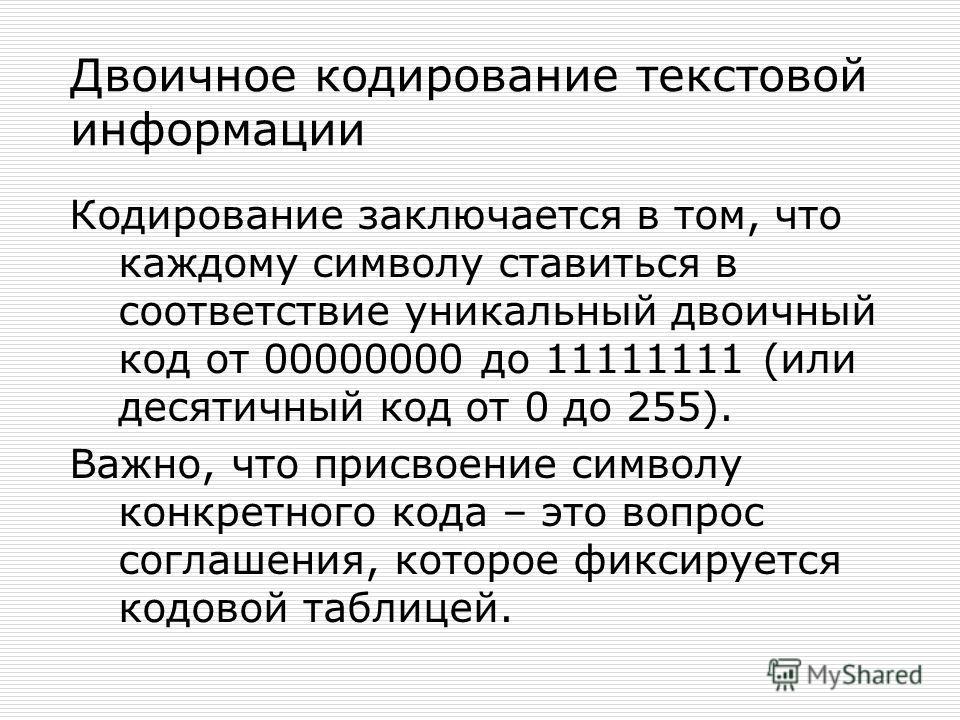 Двоичное кодирование текстовой информации Для кодирования одного символа требуется один байт информации. Учитывая, что каждый бит принимает значение 1 или 0, получаем, что с помощью 1 байта можно закодировать 256 различных символов. 2 8 =256