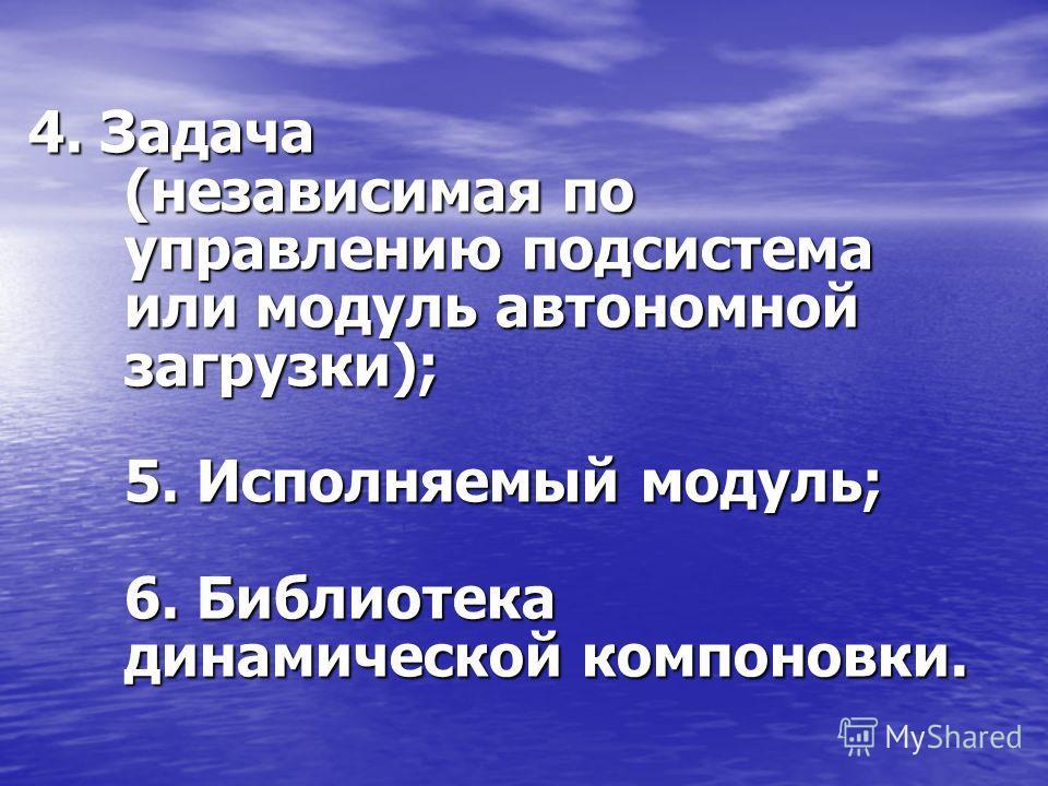 4. Задача (независимая по управлению подсистема или модуль автономной загрузки); 5. Исполняемый модуль; 6. Библиотека динамической компоновки.