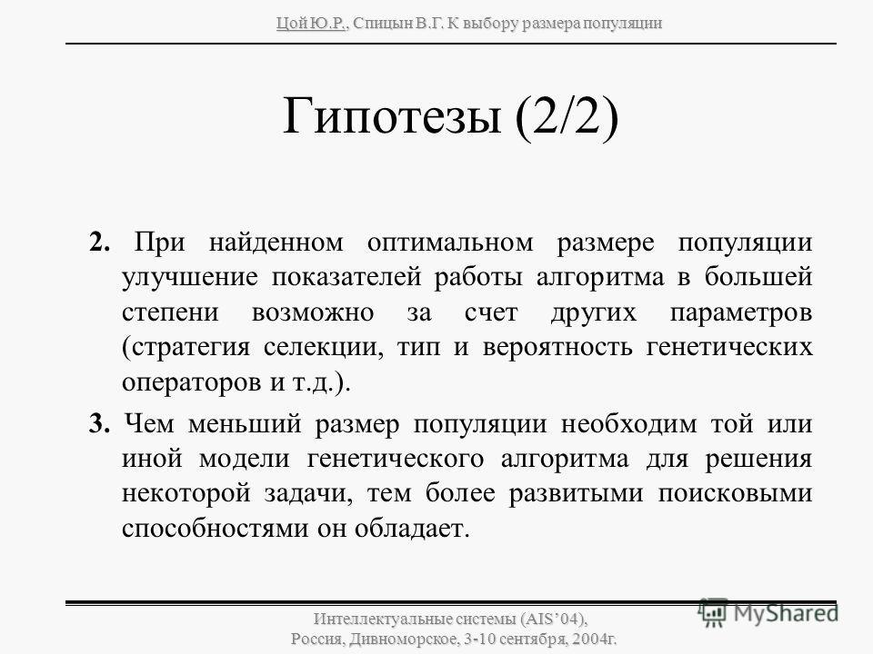 Цой Ю.Р., Спицын В.Г. К выбору размера популяции Интеллектуальные системы (AIS04), Россия, Дивноморское, 3-10 сентября, 2004г. Гипотезы (2/2) 2. При найденном оптимальном размере популяции улучшение показателей работы алгоритма в большей степени возм