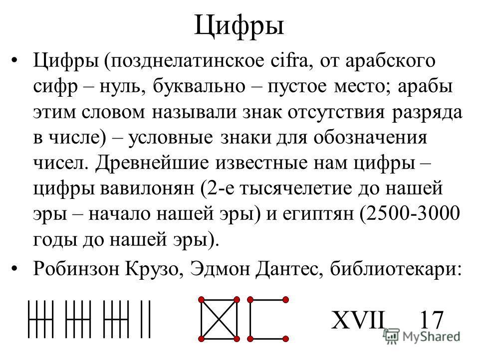 Цифры Цифры (позднелатинское cifra, от арабского сифр – нуль, буквально – пустое место; арабы этим словом называли знак отсутствия разряда в числе) – условные знаки для обозначения чисел. Древнейшие известные нам цифры – цифры вавилонян (2-е тысячеле