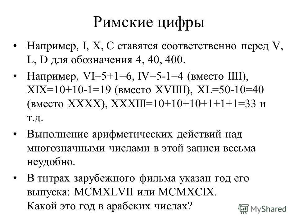 Римские цифры Например, I, X, C ставятся соответственно перед V, L, D для обозначения 4, 40, 400. Например, VI=5+1=6, IV=5-1=4 (вместо IIII), XIX=10+10-1=19 (вместо XVIIII), XL=50-10=40 (вместо XXXX), XXXIII=10+10+10+1+1+1=33 и т.д. Выполнение арифме