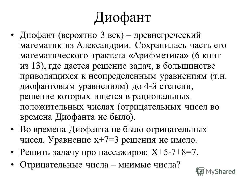 Диофант Диофант (вероятно 3 век) – древнегреческий математик из Александрии. Сохранилась часть его математического трактата «Арифметика» (6 книг из 13), где дается решение задач, в большинстве приводящихся к неопределенным уравнениям (т.н. диофантовы