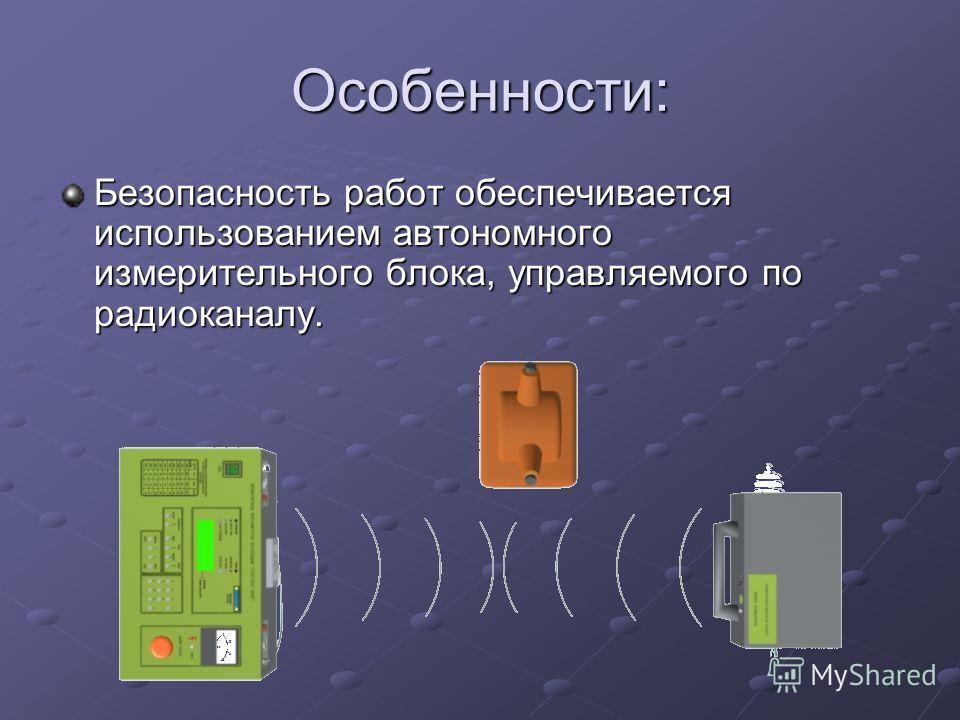 Особенности: Безопасность работ обеспечивается использованием автономного измерительного блока, управляемого по радиоканалу.