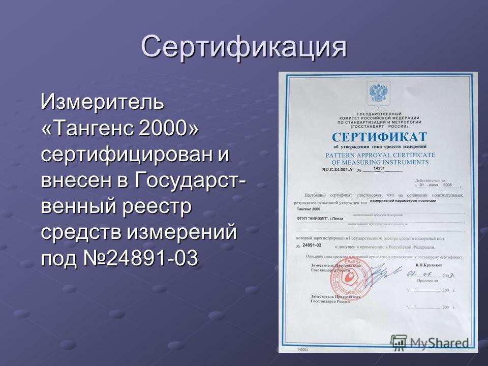 Сертификация Измеритель «Тангенс 2000» сертифицирован и внесен в Государст- венный реестр средств измерений под 24891-03 Измеритель «Тангенс 2000» сертифицирован и внесен в Государст- венный реестр средств измерений под 24891-03