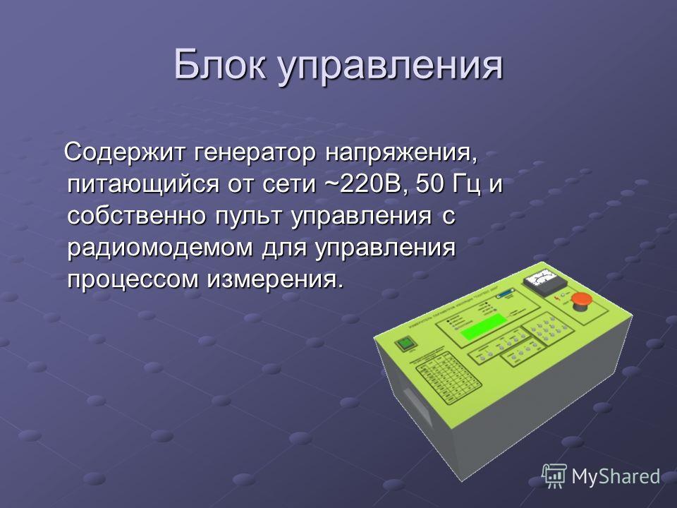 Блок управления Содержит генератор напряжения, питающийся от сети ~220В, 50 Гц и собственно пульт управления с радиомодемом для управления процессом измерения. Содержит генератор напряжения, питающийся от сети ~220В, 50 Гц и собственно пульт управлен