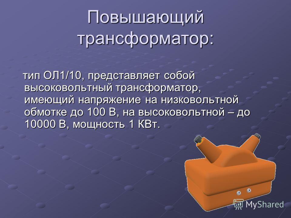 Повышающий трансформатор: тип ОЛ1/10, представляет собой высоковольтный трансформатор, имеющий напряжение на низковольтной обмотке до 100 В, на высоковольтной – до 10000 В, мощность 1 КВт. тип ОЛ1/10, представляет собой высоковольтный трансформатор,