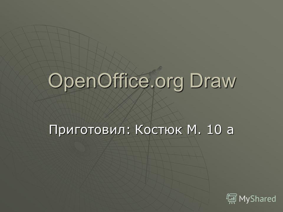 OpenOffice.org Draw Приготовил: Костюк М. 10 а