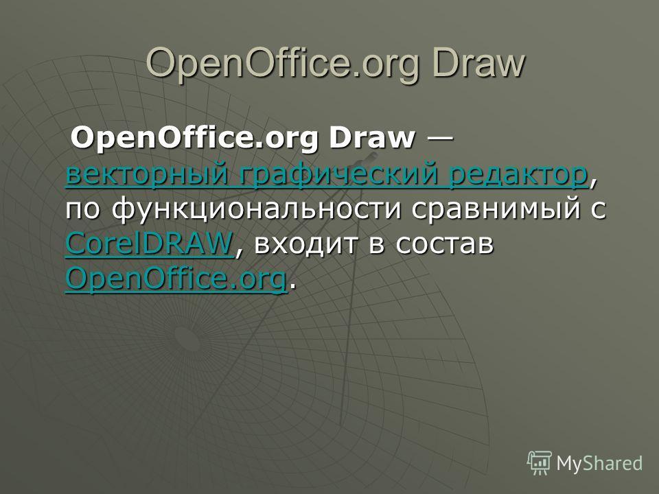 OpenOffice.org Draw OpenOffice.org Draw OpenOffice.org Draw векторный графический редактор, по функциональности сравнимый с CorelDRAW, входит в состав OpenOffice.org. OpenOffice.org Draw векторный графический редактор, по функциональности сравнимый с