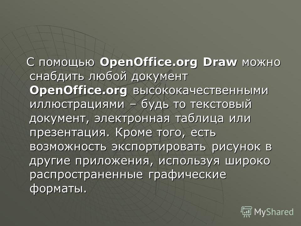С помощью OpenOffice.org Draw можно снабдить любой документ OpenOffice.org высококачественными иллюстрациями – будь то текстовый документ, электронная таблица или презентация. Кроме того, есть возможность экспортировать рисунок в другие приложения, и