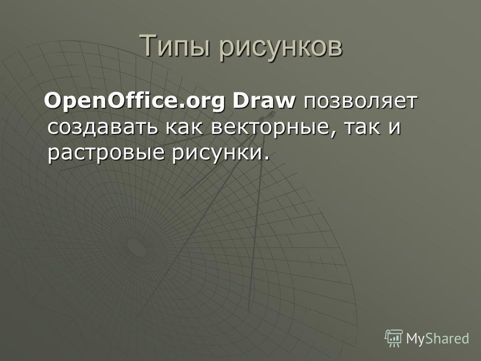 Типы рисунков OpenOffice.org Draw позволяет создавать как векторные, так и растровые рисунки. OpenOffice.org Draw позволяет создавать как векторные, так и растровые рисунки.