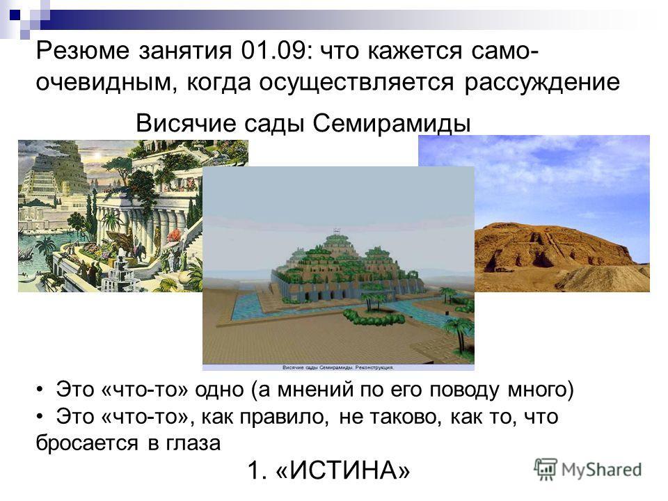 Резюме занятия 01.09: что кажется само- очевидным, когда осуществляется рассуждение Висячие сады Семирамиды Это «что-то» одно (а мнений по его поводу много) Это «что-то», как правило, не таково, как то, что бросается в глаза 1. «ИСТИНА»