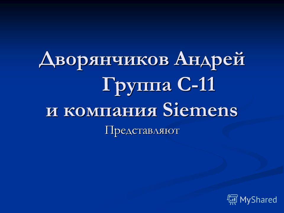 Дворянчиков Андрей Группа С-11 и компания Siemens Представляют
