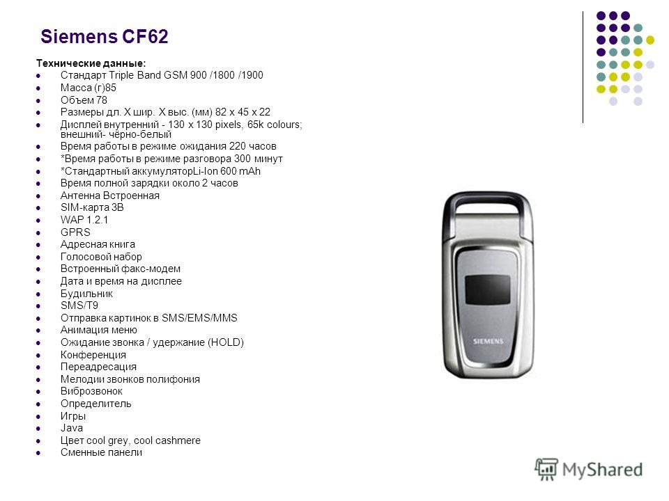 Siemens СF62 Технические данные: Стандарт Triple Band GSM 900 /1800 /1900 Масса (г)85 Объем 78 Размеры дл. Х шир. Х выс. (мм) 82 х 45 х 22 Дисплей внутренний - 130 x 130 pixels, 65k colours; внешний- чёрно-белый Время работы в режиме ожидания 220 час