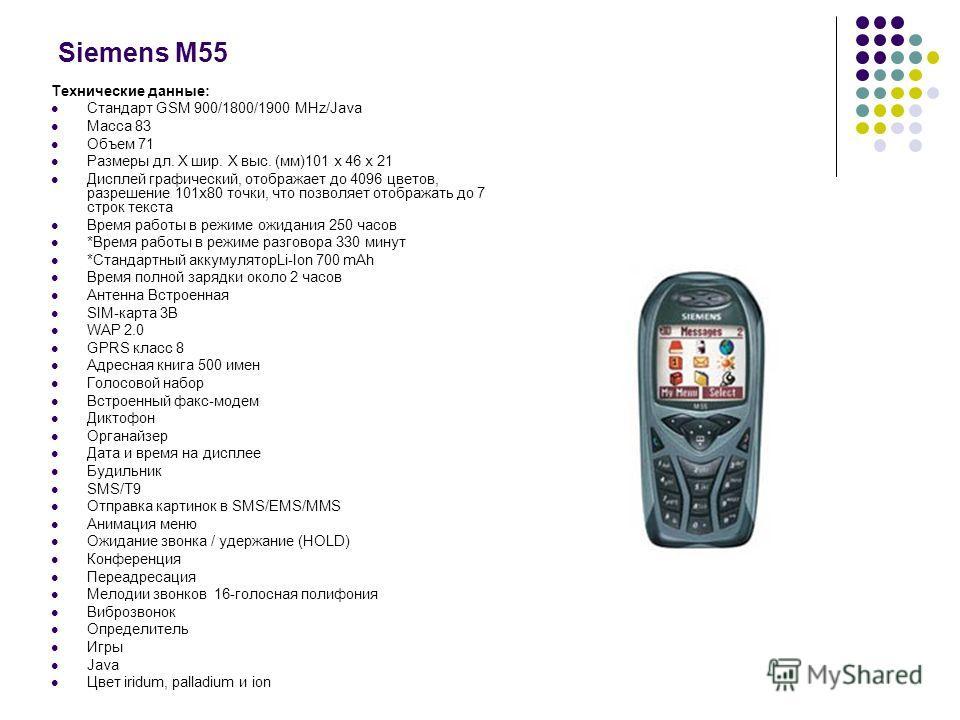 Siemens M55 Технические данные: Стандарт GSM 900/1800/1900 MHz/Java Масса 83 Объем 71 Размеры дл. Х шир. Х выс. (мм)101 х 46 х 21 Дисплей графический, отображает до 4096 цветов, разрешение 101х80 точки, что позволяет отображать до 7 строк текста Врем