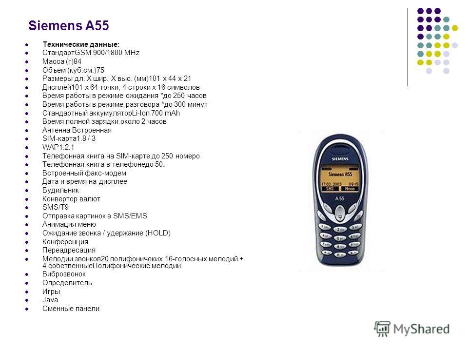 Siemens A55 Технические данные: СтандартGSM 900/1800 MHz Масса (г)84 Объем (куб.см.)75 Размеры дл. Х шир. Х выс. (мм)101 х 44 х 21 Дисплей101 х 64 точки, 4 строки х 16 символов Время работы в режиме ожидания *до 250 часов Время работы в режиме разгов