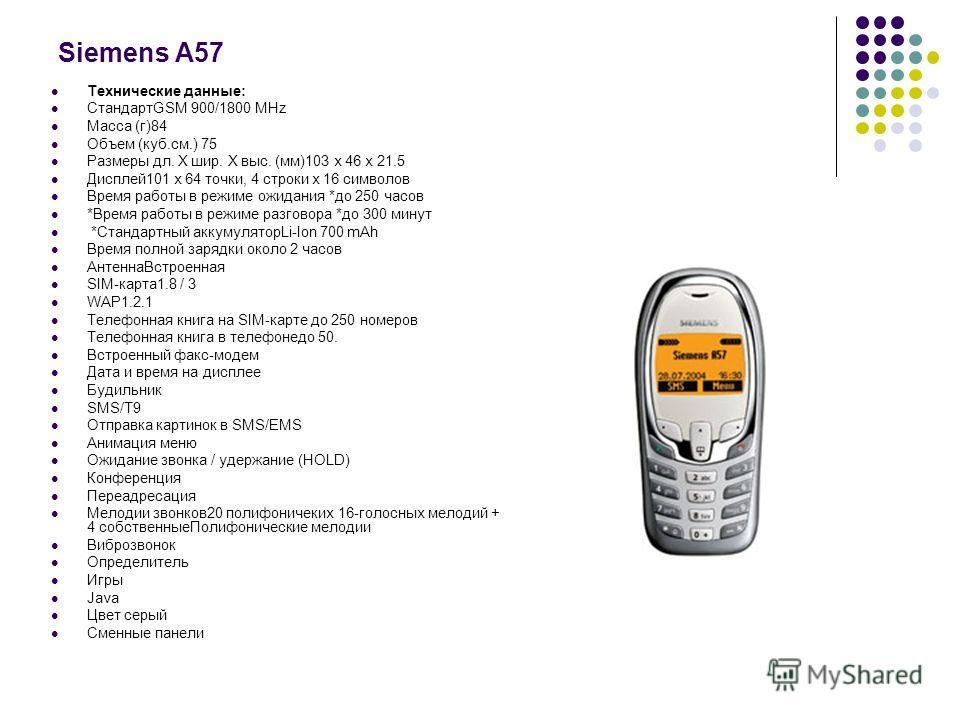 Siemens A57 Технические данные: СтандартGSM 900/1800 MHz Масса (г)84 Объем (куб.см.) 75 Размеры дл. Х шир. Х выс. (мм)103 х 46 х 21.5 Дисплей101 х 64 точки, 4 строки х 16 символов Время работы в режиме ожидания *до 250 часов *Время работы в режиме ра