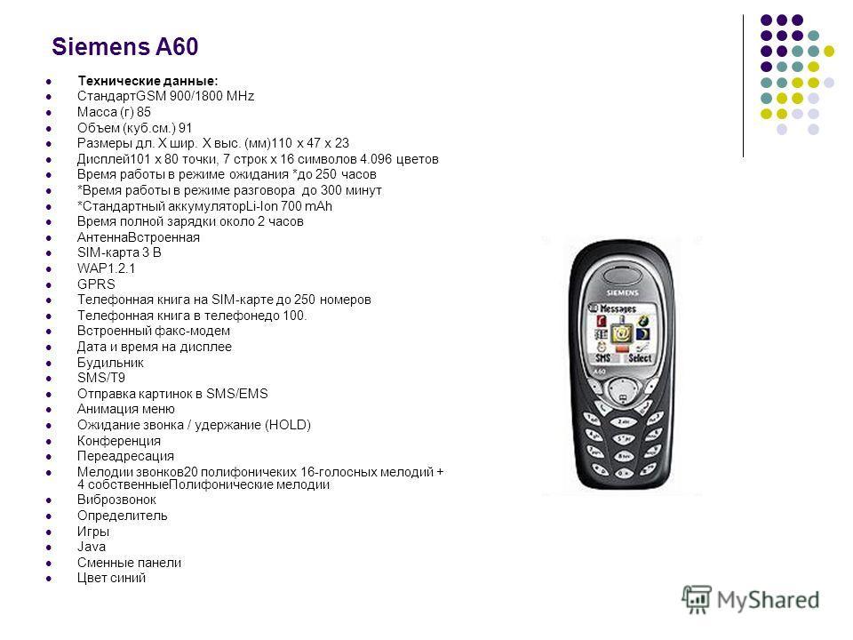 Siemens A60 Технические данные: СтандартGSM 900/1800 MHz Масса (г) 85 Объем (куб.см.) 91 Размеры дл. Х шир. Х выс. (мм)110 х 47 х 23 Дисплей101 х 80 точки, 7 строк х 16 символов 4.096 цветов Время работы в режиме ожидания *до 250 часов *Время работы
