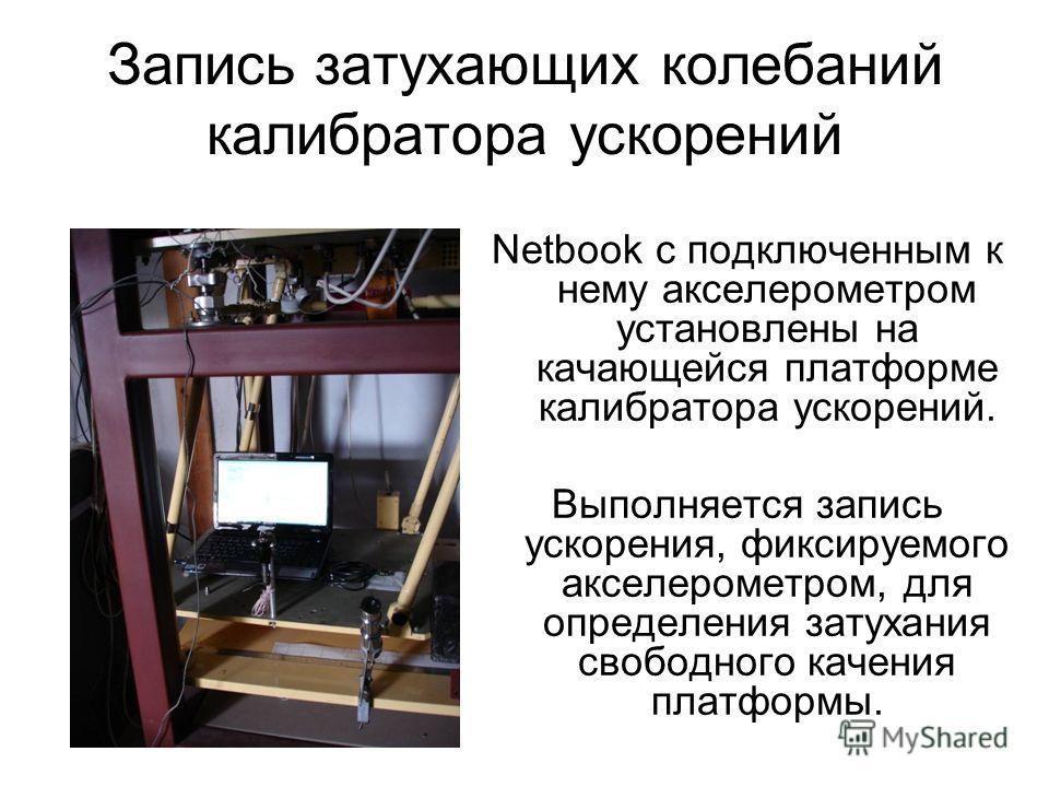 Запись затухающих колебаний калибратора ускорений Netbook с подключенным к нему акселерометром установлены на качающейся платформе калибратора ускорений. Выполняется запись ускорения, фиксируемого акселерометром, для определения затухания свободного