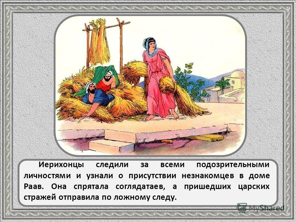 Раав сразу распознала чужеземцев и догадалась, кто они такие. Она верила, что Бог израильтян есть Истинный Бог, Который чудесным образом поможет им захватить Иерихон и весь Ханаан, как Он помог им выйти из страны рабства.