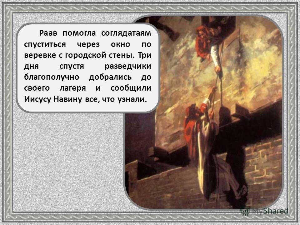 За помощь разведчикам Раав взяла с них клятву, что когда израильтяне захватят город, то сохранят жизнь ей и ее семье. Разведчики дали такую клятву и посоветовали вывесить в окошке ярко- красную веревку: тогда ее дом пощадят во время боя.