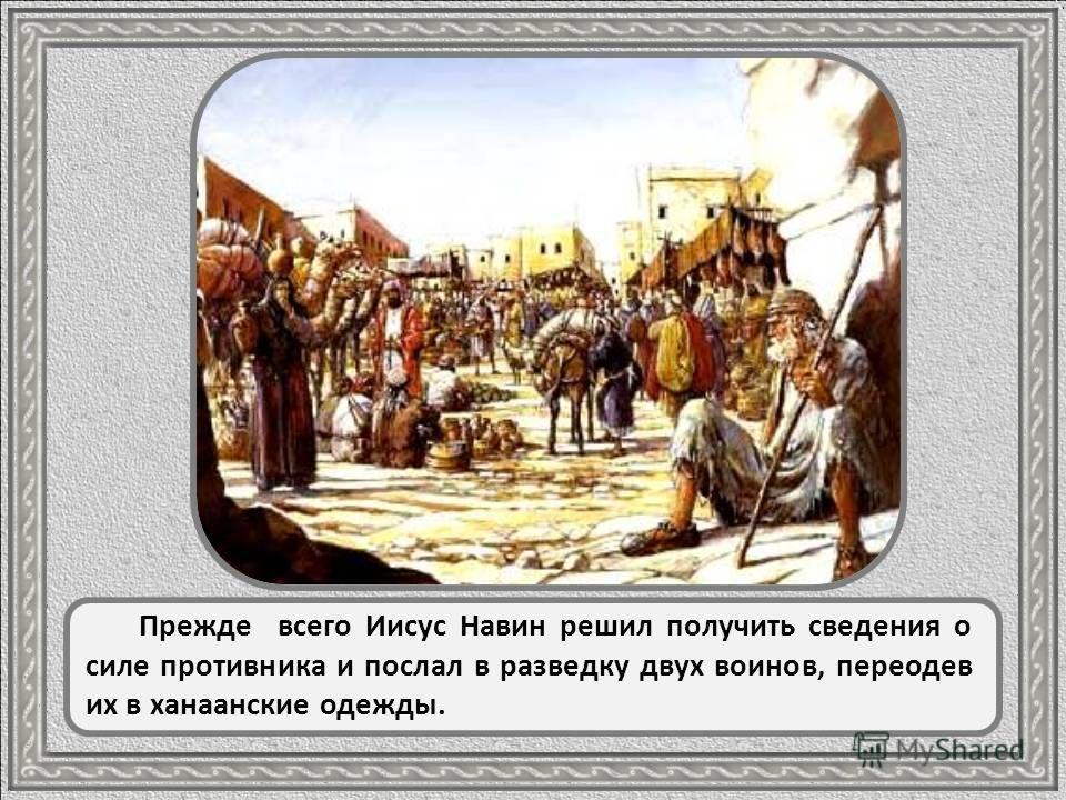 Вид на Иерихон Укрепленный помощью Божией Иисус Навин приказал израильтянам стать лагерем у самого берега Иордана, напротив Иерихона. Могучая Иерихонская крепость надменно взирала на еврейский лагерь.