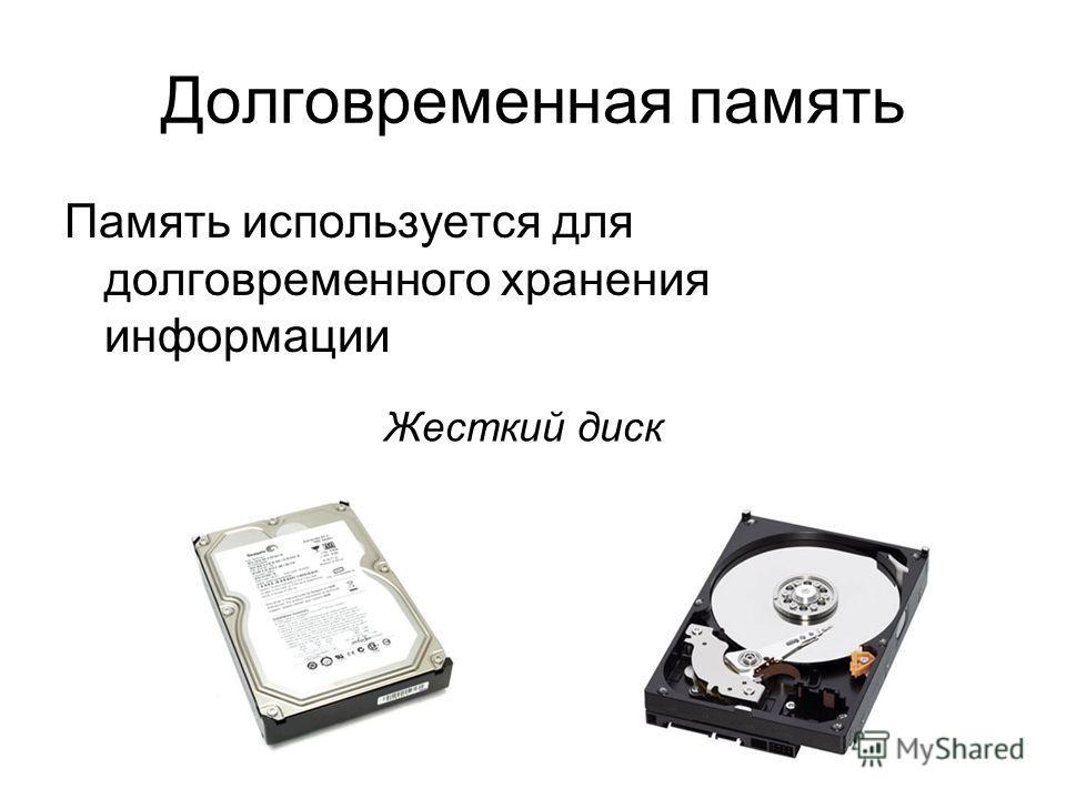 Долговременная память Память используется для долговременного хранения информации Жесткий диск