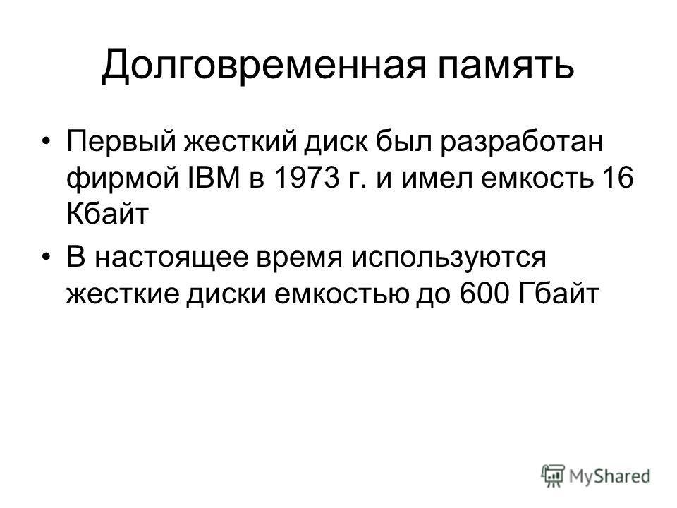 Долговременная память Первый жесткий диск был разработан фирмой IBM в 1973 г. и имел емкость 16 Кбайт В настоящее время используются жесткие диски емкостью до 600 Гбайт