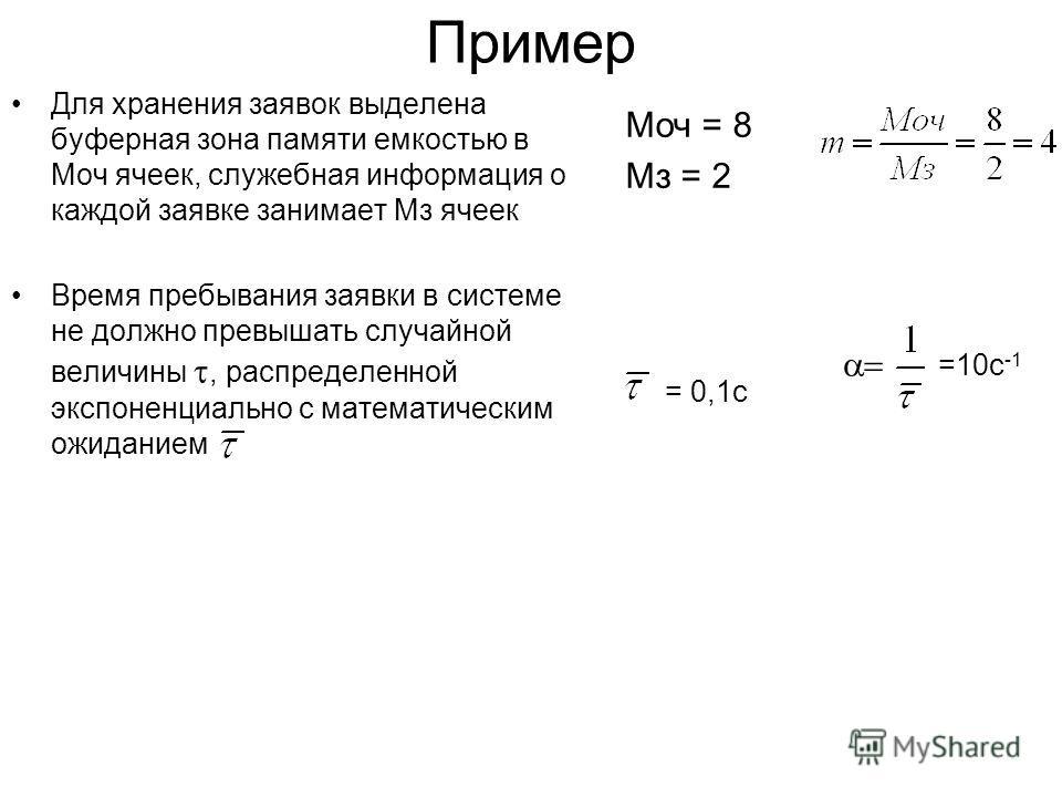 Mоч = 8 Mз = 2 = 0,1с Пример Для хранения заявок выделена буферная зона памяти емкостью в Mоч ячеек, служебная информация о каждой заявке занимает Mз ячеек Время пребывания заявки в системе не должно превышать случайной величины, распределенной экспо