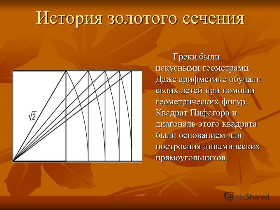 История золотого сечения Греки были искусными геометрами. Даже арифметике обучали своих детей при помощи геометрических фигур. Квадрат Пифагора и диагональ этого квадрата были основанием для построения динамических прямоугольников.