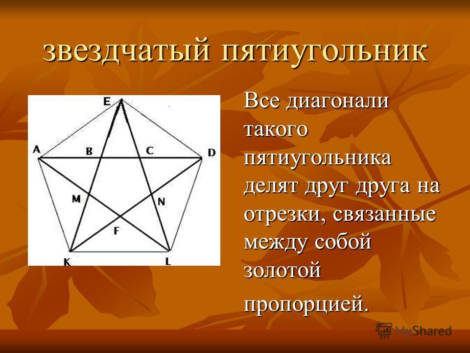 звездчатый пятиугольник Все диагонали такого пятиугольника делят друг друга на отрезки, связанные между собой золотой пропорцией.