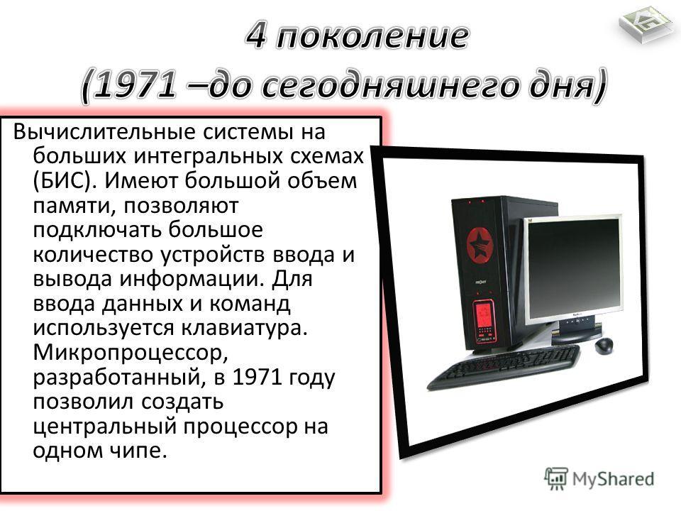 Вычислительные системы на больших интегральных схемах (БИС). Имеют большой объем памяти, позволяют подключать большое количество устройств ввода и вывода информации. Для ввода данных и команд используется клавиатура. Микропроцессор, разработанный, в