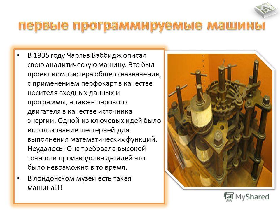 В 1835 году Чарльз Бэббидж описал свою аналитическую машину. Это был проект компьютера общего назначения, с применением перфокарт в качестве носителя входных данных и программы, а также парового двигателя в качестве источника энергии. Одной из ключев