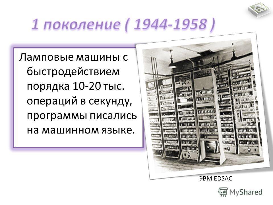 Ламповые машины с быстродействием порядка 10-20 тыс. операций в секунду, программы писались на машинном языке. ЭВМ EDSAC