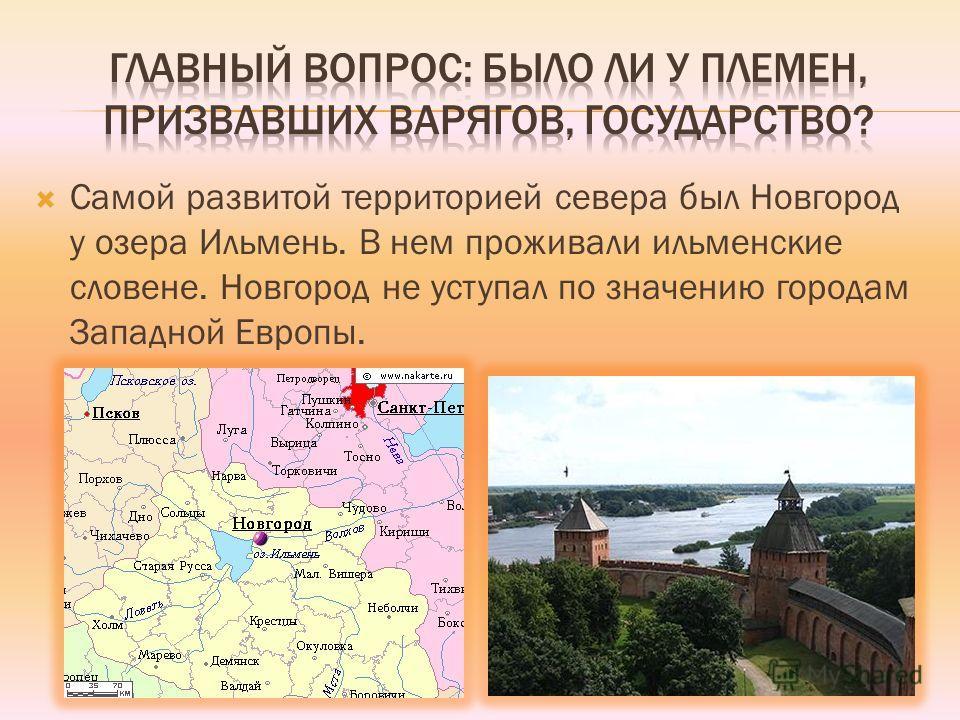 Самой развитой территорией севера был Новгород у озера Ильмень. В нем проживали ильменские словене. Новгород не уступал по значению городам Западной Европы.