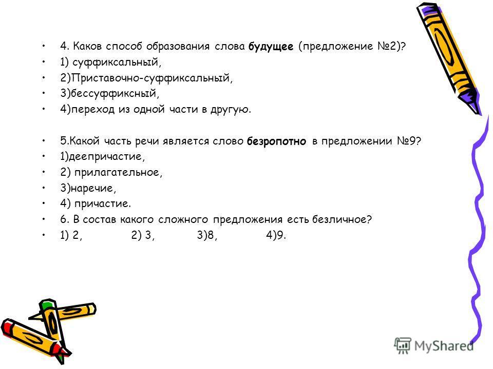 4. Каков способ образования слова будущее (предложение 2)? 1) суффиксальный, 2)Приставочно-суффиксальный, 3)бессуффиксный, 4)переход из одной части в другую. 5.Какой часть речи является слово безропотно в предложении 9? 1)деепричастие, 2) прилагатель