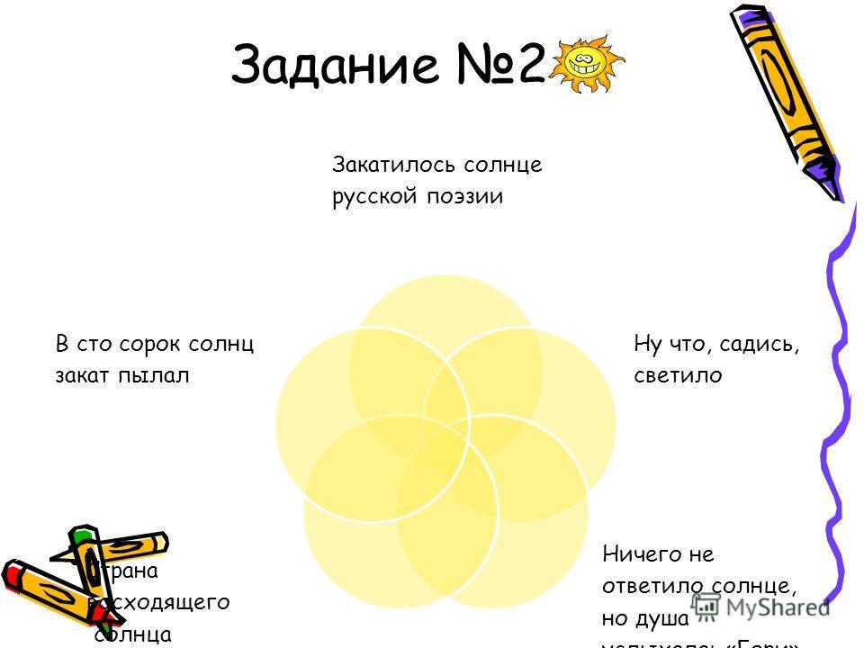 Задание 2 Закатилось солнце русской поэзии Ну что, садись, светило Ничего не ответило солнце, но душа услыхала: «Гори» Страна восходящего солнца В сто сорок солнц закат пылал