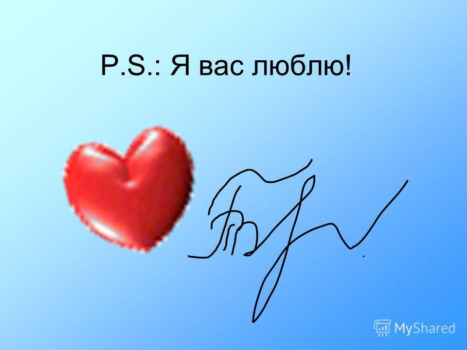 P.S.: Я вас люблю!
