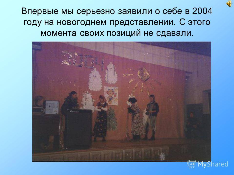 Впервые мы серьезно заявили о себе в 2004 году на новогоднем представлении. С этого момента своих позиций не сдавали.