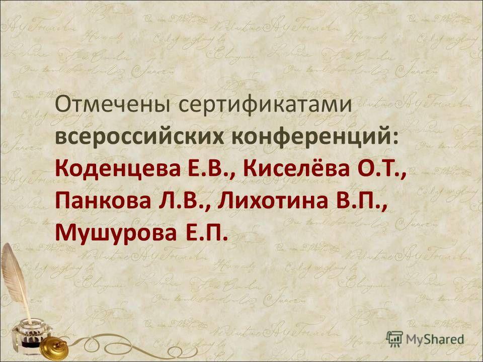 Отмечены сертификатами всероссийских конференций: Коденцева Е.В., Киселёва О.Т., Панкова Л.В., Лихотина В.П., Мушурова Е.П.