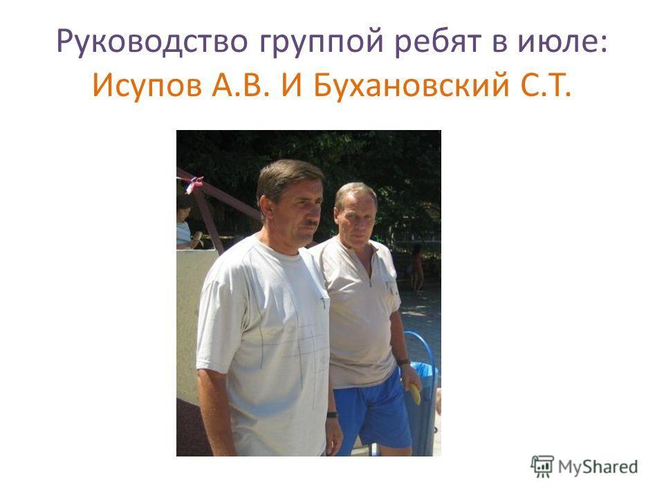 Руководство группой ребят в июле: Исупов А.В. И Бухановский С.Т.