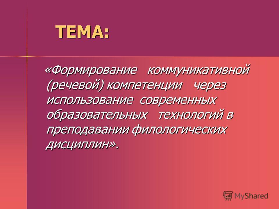 ТЕМА: ТЕМА: «Формирование коммуникативной (речевой) компетенции через использование современных образовательных технологий в преподавании филологических дисциплин». «Формирование коммуникативной (речевой) компетенции через использование современных о