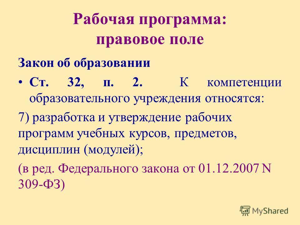 Рабочая программа: правовое поле Закон об образовании Ст. 32, п. 2. К компетенции образовательного учреждения относятся: 7) разработка и утверждение рабочих программ учебных курсов, предметов, дисциплин (модулей); (в ред. Федерального закона от 01.12