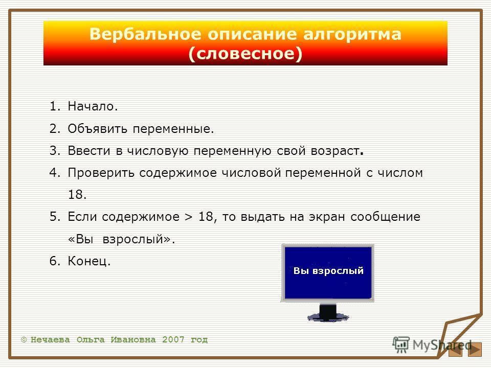 Вербальное описание алгоритма (словесное) © Нечаева Ольга Ивановна 2007 год 1.Начало. 2.Объявить переменные. 3.Ввести в числовую переменную свой возраст. 4.Проверить содержимое числовой переменной с числом 18. 5.Если содержимое > 18, то выдать на экр