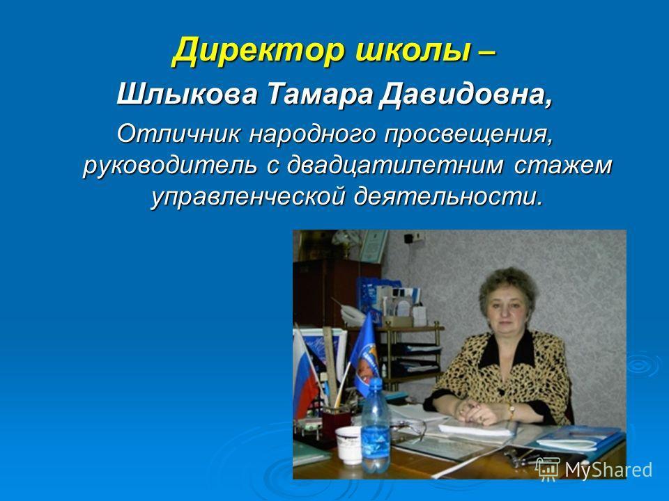 Директор школы – Шлыкова Тамара Давидовна, Отличник народного просвещения, руководитель с двадцатилетним стажем управленческой деятельности.