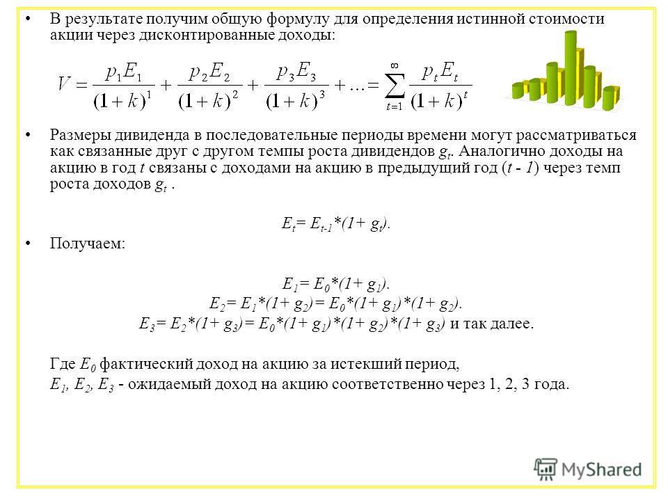 В результате получим общую формулу для определения истинной стоимости акции через дисконтированные доходы: Размеры дивиденда в последовательные периоды времени могут рассматриваться как связанные друг с другом темпы роста дивидендов g t. Аналогично д