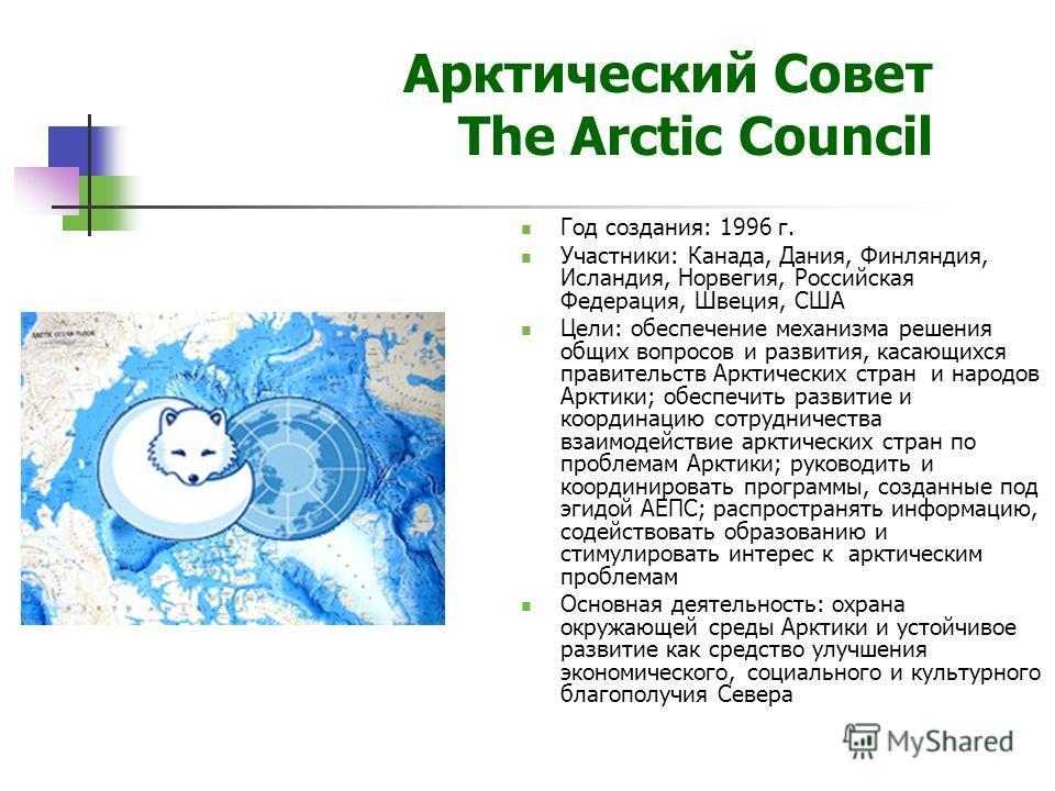 Арктический Совет The Arctic Council Год создания: 1996 г. Участники: Канада, Дания, Финляндия, Исландия, Норвегия, Российская Федерация, Швеция, США Цели: обеспечение механизма решения общих вопросов и развития, касающихся правительств Арктических с